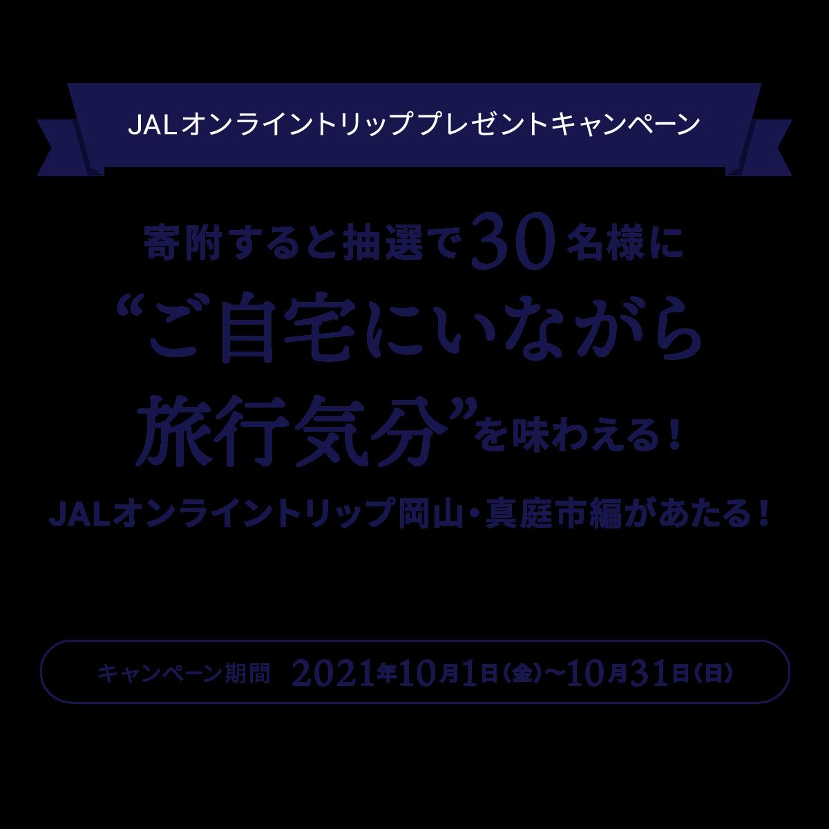"""JALオンライントリッププレゼントキャンペーン 寄付すると抽選で30名様に""""ご自宅にいながら旅行気分""""を味わえる!JALオンライントリップ岡山・真庭市編が当たる! JALオンライントリップ開催日:2021年11月27日(土)10:00~11:30 キャンペーン期間2021年10月1日(金)〜10月31日(日)"""