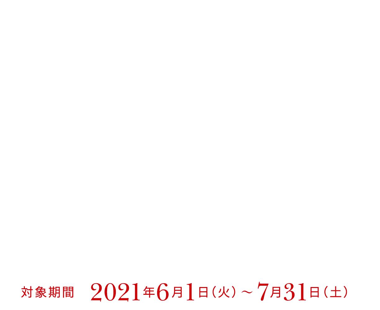 今がチャンス!!夏のWプレゼントキャンペーン 対象期間 2021年6月1日(火)〜 7月31日(土)