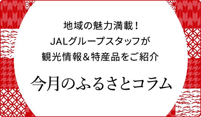 地域の魅力満載!JALグループスタッフが観光情報&特産品をご紹介 今月のふるさとコラム